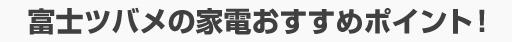 富士ツバメの家電おすすめポイント